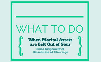 What to Do When Marital Assets or Debits are Left Out of Your Final Judgement of Dissolution of Marriage